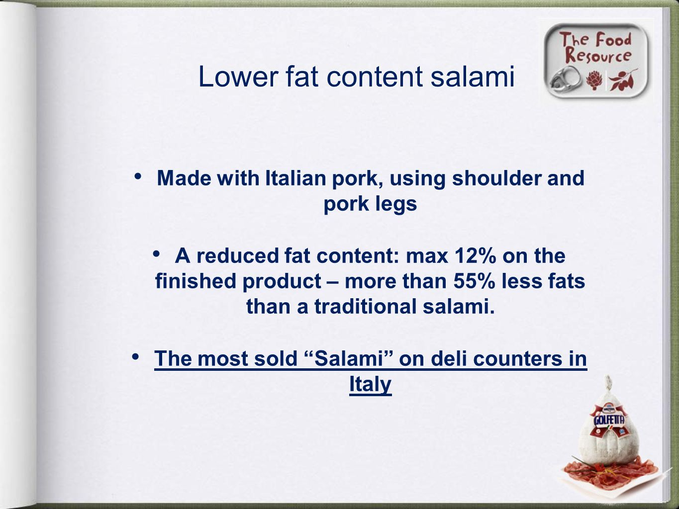 Lower fat content salami Made with Italian pork, using shoulder and pork legs A reduced fat content: max 12% on the finished product – more than 55% less fats than a traditional salami.