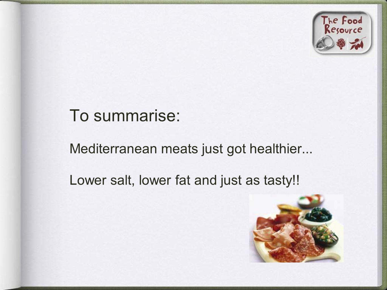To summarise: Mediterranean meats just got healthier... Lower salt, lower fat and just as tasty!!