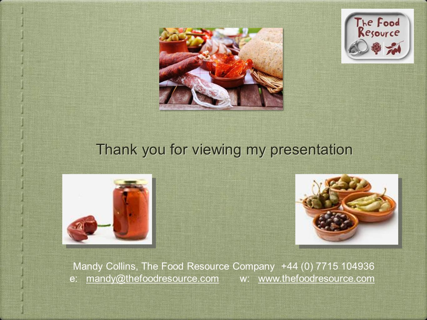 Thank you for viewing my presentation Mandy Collins, The Food Resource Company +44 (0) 7715 104936 e: mandy@thefoodresource.com w: www.thefoodresource.com