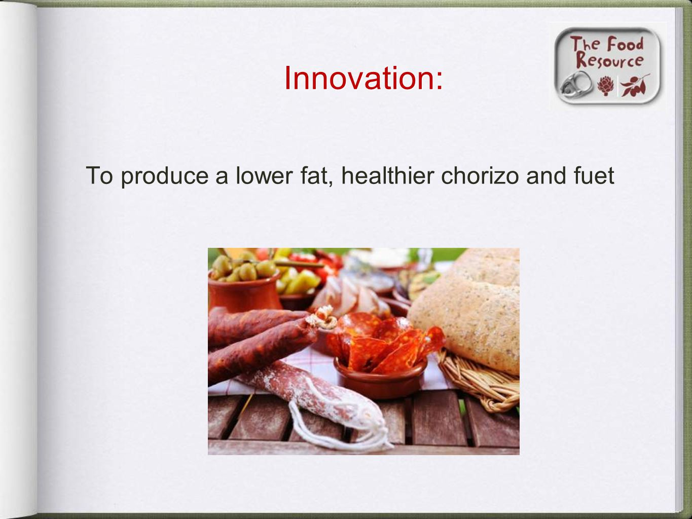 Innovation: To produce a lower fat, healthier chorizo and fuet
