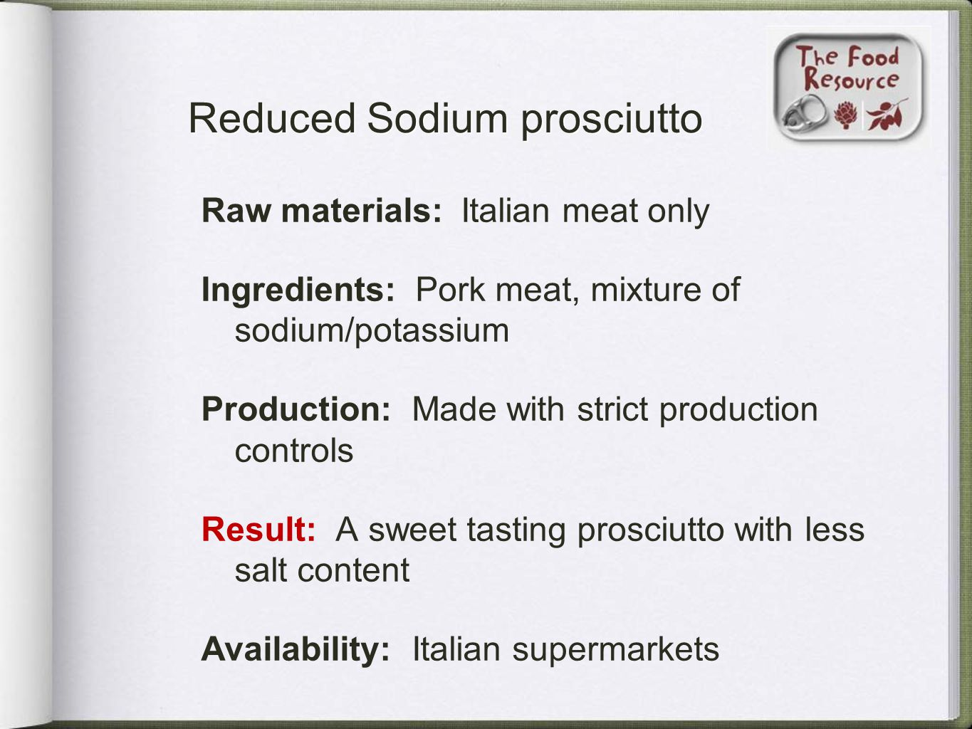 Reduced Sodium prosciutto Raw materials: Italian meat only Ingredients: Pork meat, mixture of sodium/potassium Production: Made with strict production