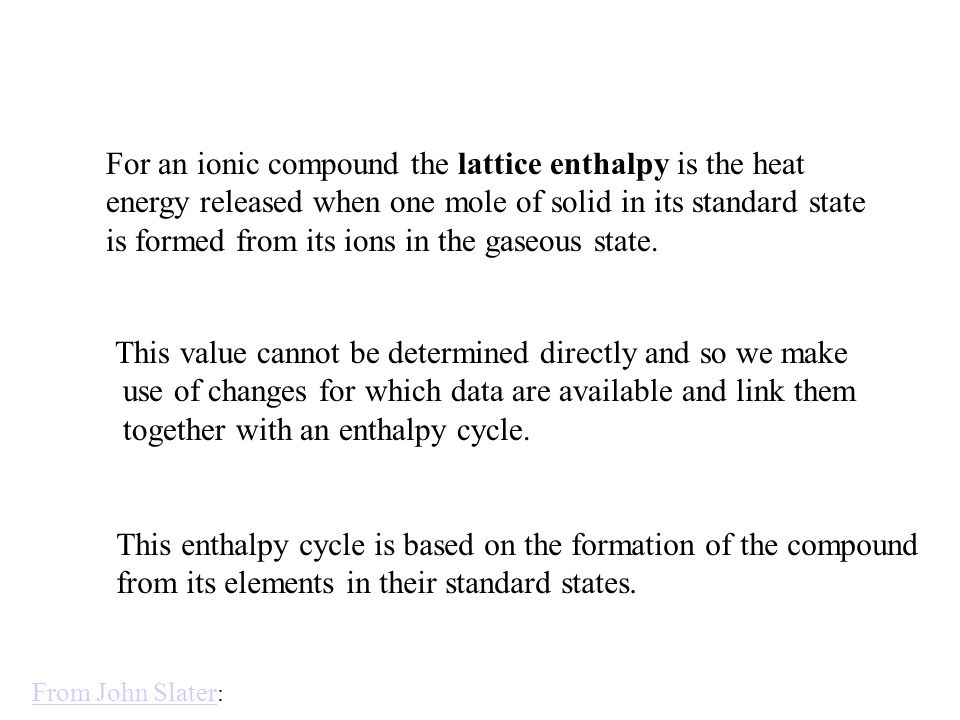 For an ionic compound the lattice enthalpy is the heat energy released when one mole of solid in its standard state is formed from its ions in the gaseous state.