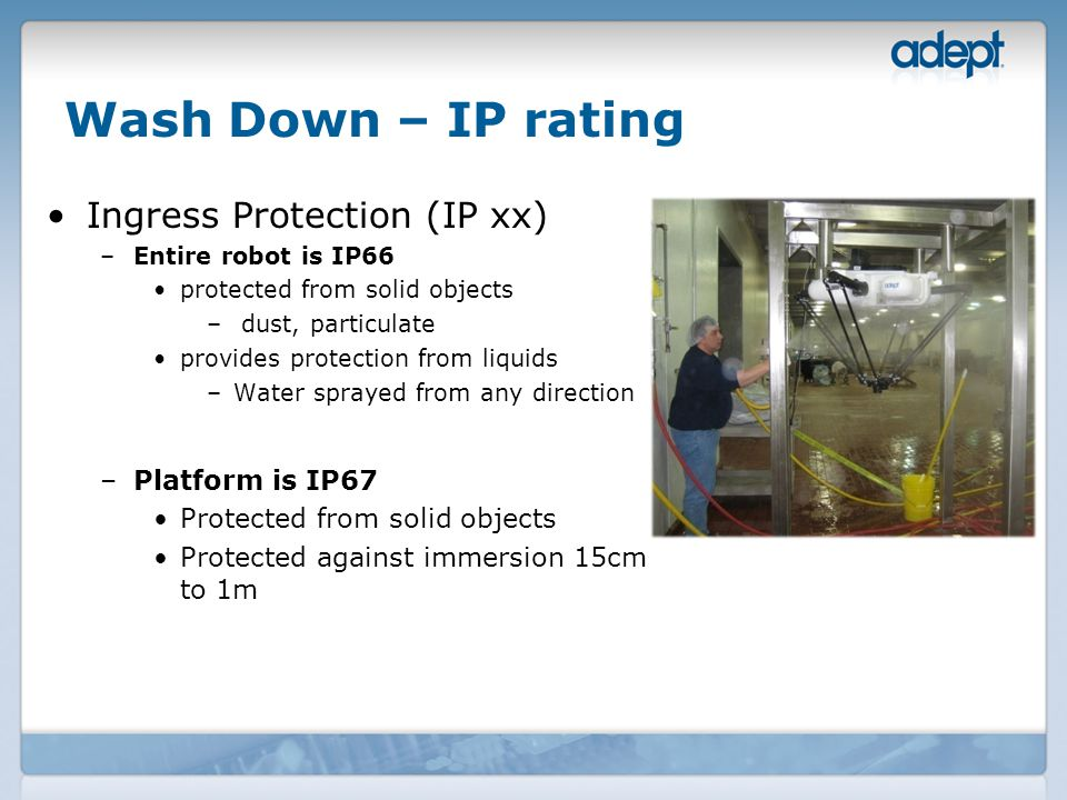 Wash Down – IP rating Ingress Protection (IP xx) –Entire robot is IP66 protected from solid objects – dust, particulate provides protection from liquids –Water sprayed from any direction –Platform is IP67 Protected from solid objects Protected against immersion 15cm to 1m