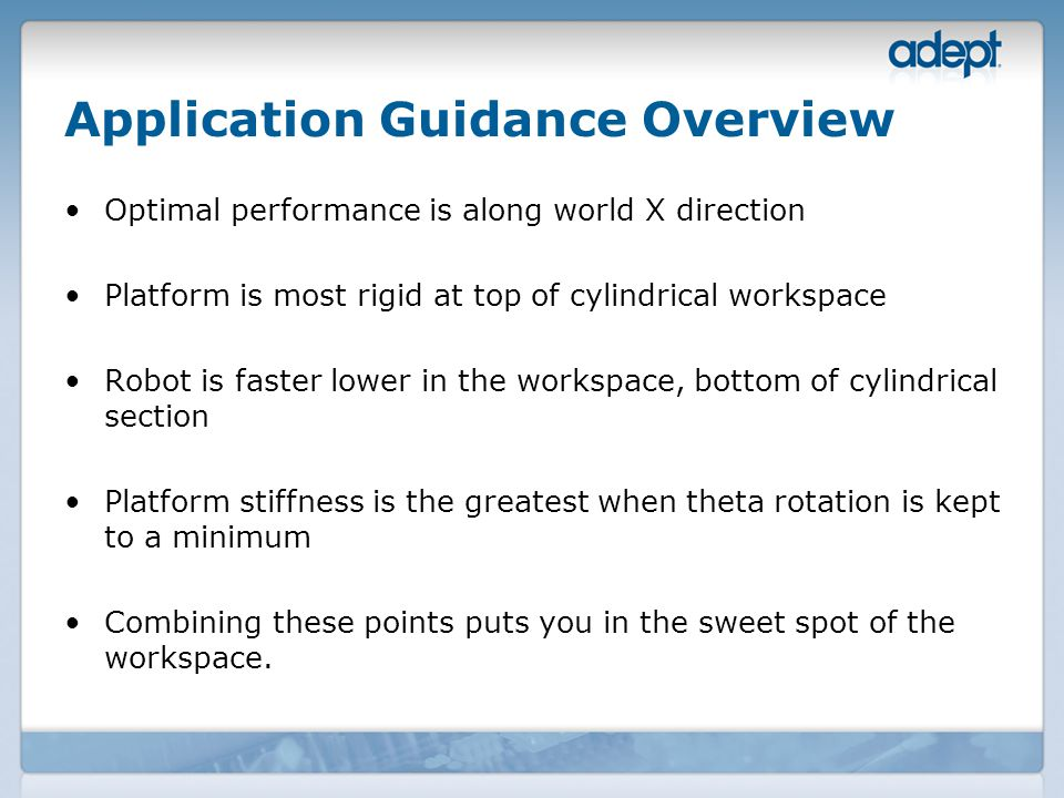 Application Guidance Overview Optimal performance is along world X direction Platform is most rigid at top of cylindrical workspace Robot is faster lower in the workspace, bottom of cylindrical section Platform stiffness is the greatest when theta rotation is kept to a minimum Combining these points puts you in the sweet spot of the workspace.