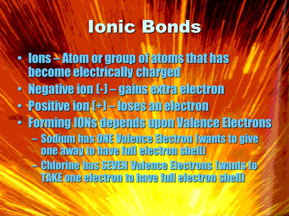 Ionic Bonds Ions – Atom or group of atoms that has become electrically chargedIons – Atom or group of atoms that has become electrically charged Negative ion (-) – gains extra electronNegative ion (-) – gains extra electron Positive ion (+) – loses an electronPositive ion (+) – loses an electron Forming IONs depends upon Valence ElectronsForming IONs depends upon Valence Electrons –Sodium has ONE Valence Electron (wants to give one away to have full electron shell) –Chlorine has SEVEN Valence Electrons (wants to TAKE one electron to have full electron shell)