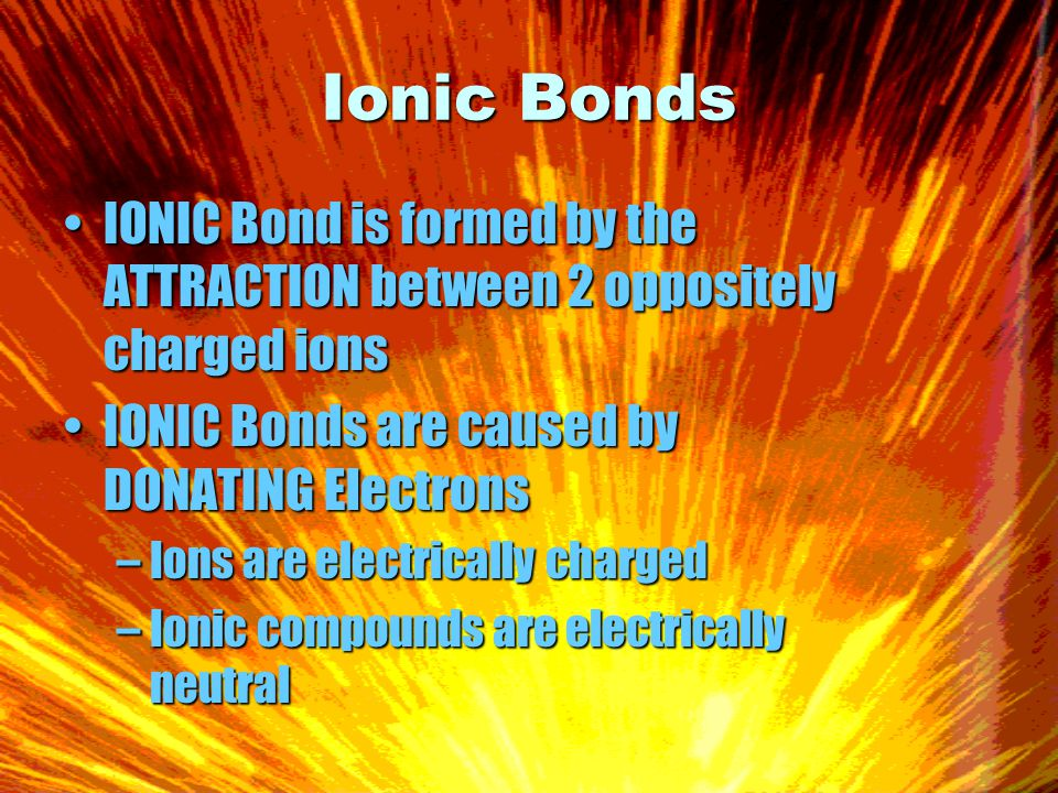 Ionic Bonds IONIC Bond is formed by the ATTRACTION between 2 oppositely charged ionsIONIC Bond is formed by the ATTRACTION between 2 oppositely charged ions IONIC Bonds are caused by DONATING ElectronsIONIC Bonds are caused by DONATING Electrons –Ions are electrically charged –Ionic compounds are electrically neutral