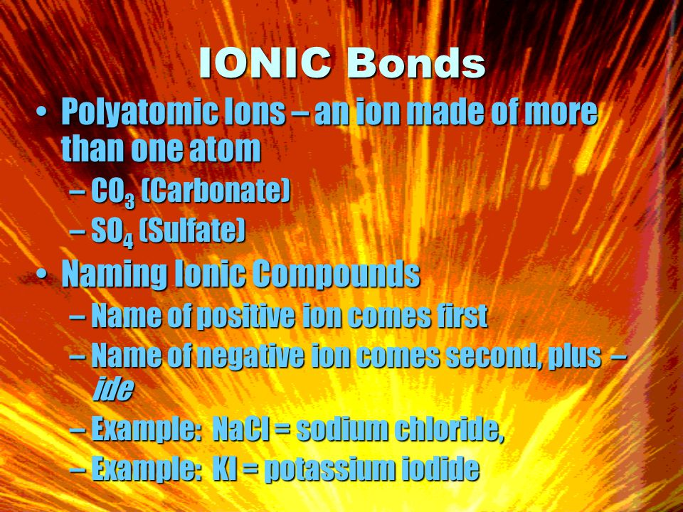 IONIC Bonds Polyatomic Ions – an ion made of more than one atomPolyatomic Ions – an ion made of more than one atom –CO 3 (Carbonate) –SO 4 (Sulfate) Naming Ionic CompoundsNaming Ionic Compounds –Name of positive ion comes first –Name of negative ion comes second, plus – ide –Example: NaCl = sodium chloride, –Example: KI = potassium iodide