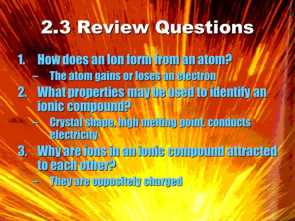 2.3 Review Questions 4.Name these compounds: NaF, BeI 2, K 2 SO 4, CaO, H 2 S, MgCO 3 –Sodium fluoride –Berylium Iodide –Potassium Sulfate –Calcium Oxide –Hydrogen Sulfide –Magnesium Carbonate