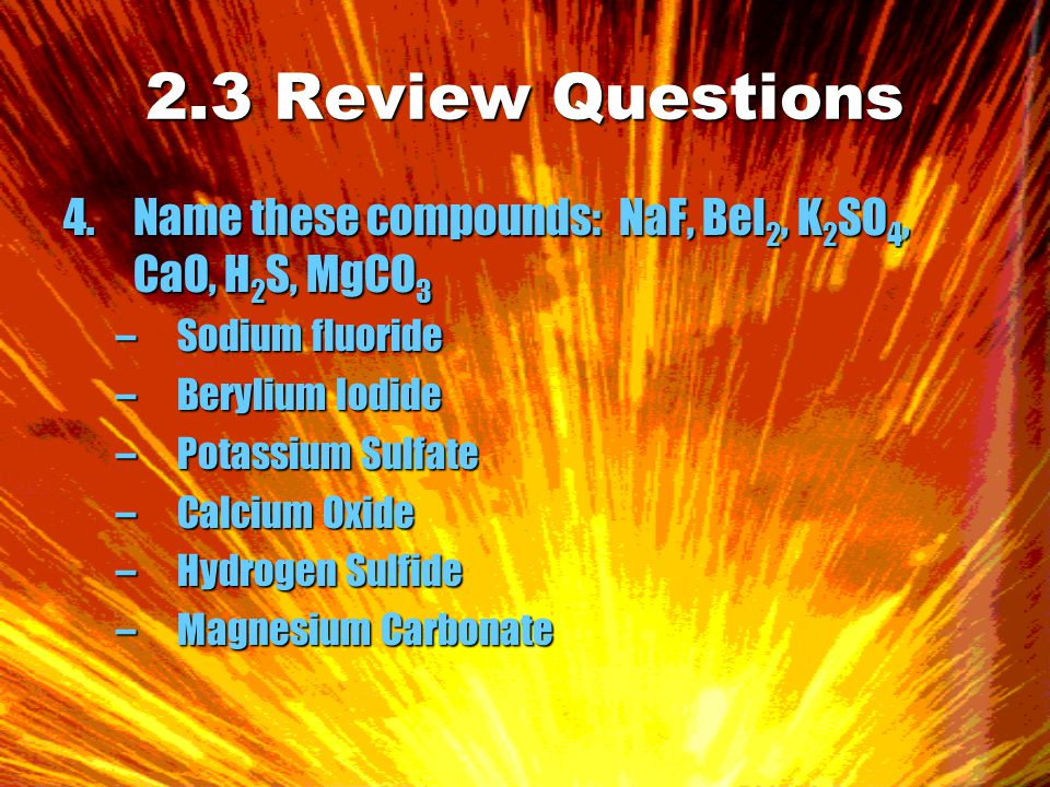 2.3 Review Questions 4.Name these compounds: NaF, BeI 2, K 2 SO 4, CaO, H 2 S, MgCO 3 –Sodium fluoride –Berylium Iodide –Potassium Sulfate –Calcium Oxide –Hydrogen Sulfide –Magnesium Carbonate