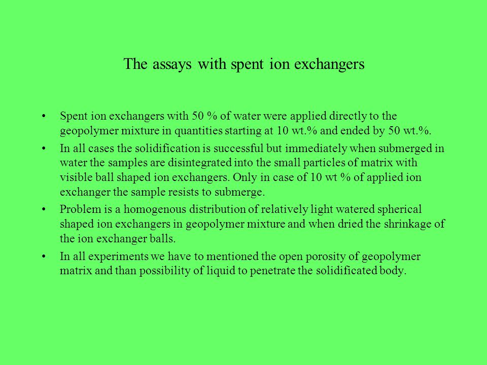 The assays with spent ion exchangers Spent ion exchangers with 50 % of water were applied directly to the geopolymer mixture in quantities starting at 10 wt.% and ended by 50 wt.%.