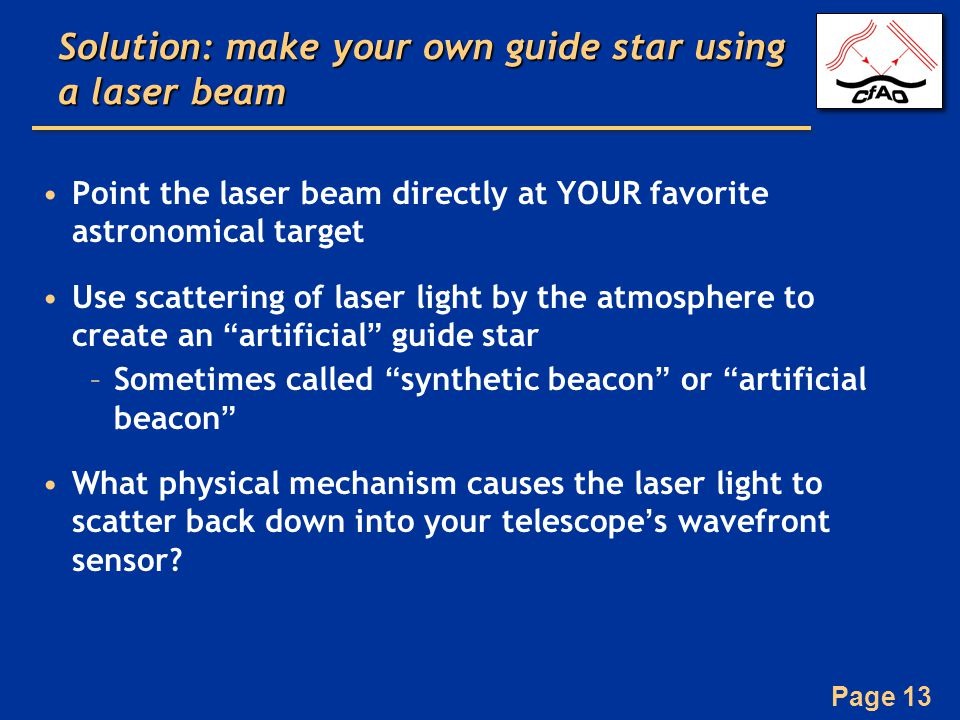 Page 13 Solution: make your own guide star using a laser beam Point the laser beam directly at YOUR favorite astronomical target Use scattering of laser light by the atmosphere to create an artificial guide star –Sometimes called synthetic beacon or artificial beacon What physical mechanism causes the laser light to scatter back down into your telescope's wavefront sensor