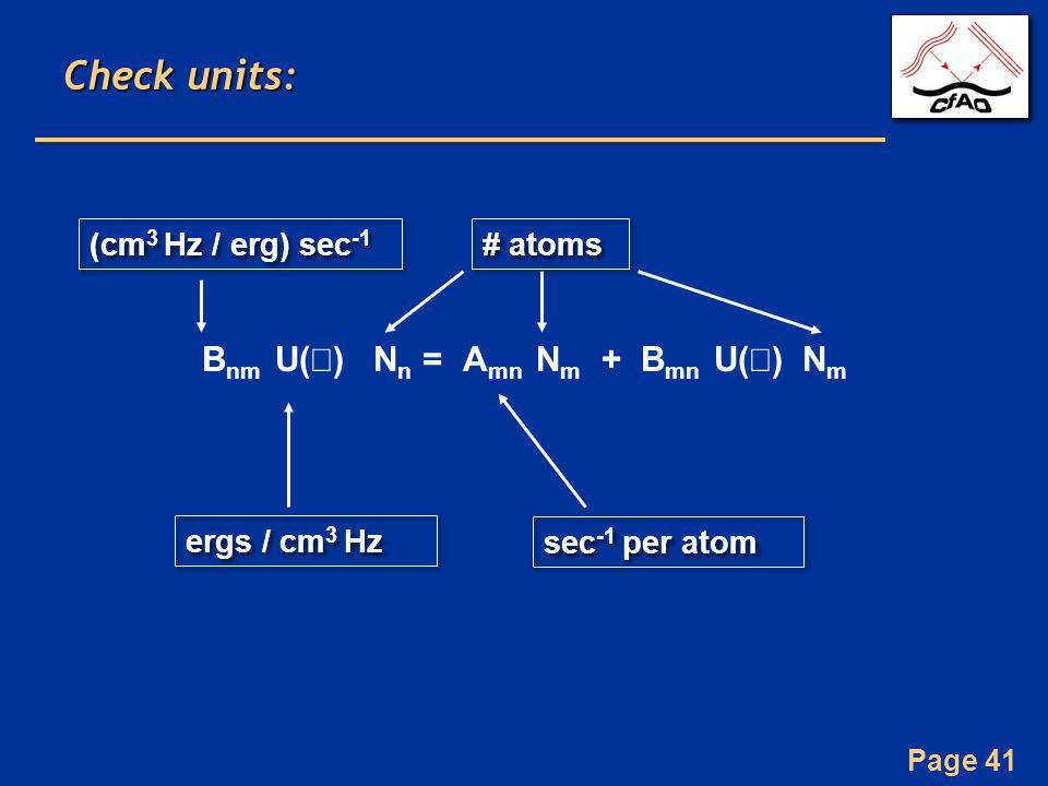 Page 41 Check units: B nm U(  ) N n = A mn N m + B mn U(  ) N m ergs / cm 3 Hz sec -1 per atom # atoms (cm 3 Hz / erg) sec -1