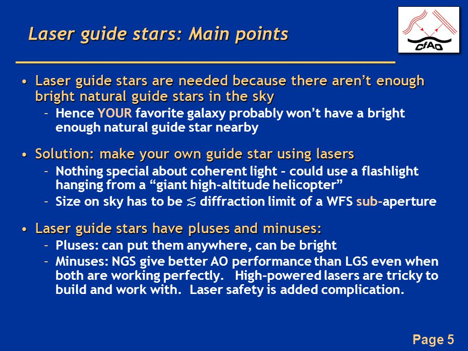 Page 5 Laser guide stars: Main points Laser guide stars are needed because there aren't enough bright natural guide stars in the skyLaser guide stars are needed because there aren't enough bright natural guide stars in the sky –Hence YOUR favorite galaxy probably won't have a bright enough natural guide star nearby Solution: make your own guide star using lasersSolution: make your own guide star using lasers –Nothing special about coherent light - could use a flashlight hanging from a giant high-altitude helicopter –Size on sky has to be ≲ diffraction limit of a WFS sub-aperture Laser guide stars have pluses and minuses:Laser guide stars have pluses and minuses: –Pluses: can put them anywhere, can be bright –Minuses: NGS give better AO performance than LGS even when both are working perfectly.