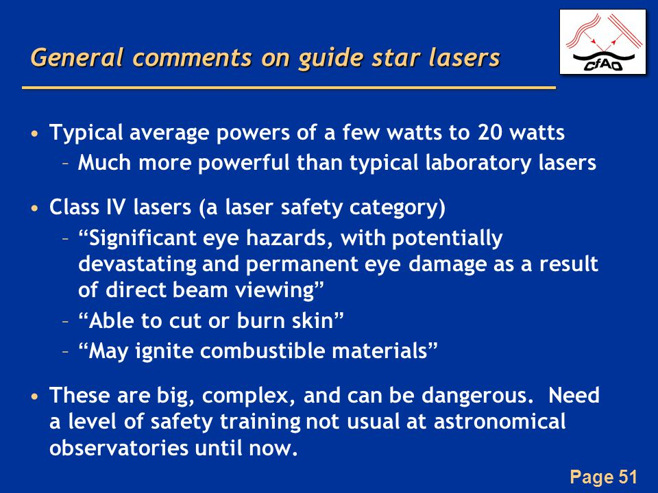 Page 51 General comments on guide star lasers Typical average powers of a few watts to 20 watts –Much more powerful than typical laboratory lasers Class IV lasers (a laser safety category) – Significant eye hazards, with potentially devastating and permanent eye damage as a result of direct beam viewing – Able to cut or burn skin – May ignite combustible materials These are big, complex, and can be dangerous.