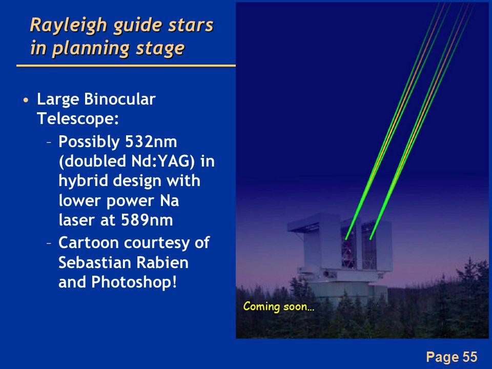 Page 55 Rayleigh guide stars in planning stage Large Binocular Telescope: –Possibly 532nm (doubled Nd:YAG) in hybrid design with lower power Na laser at 589nm –Cartoon courtesy of Sebastian Rabien and Photoshop!