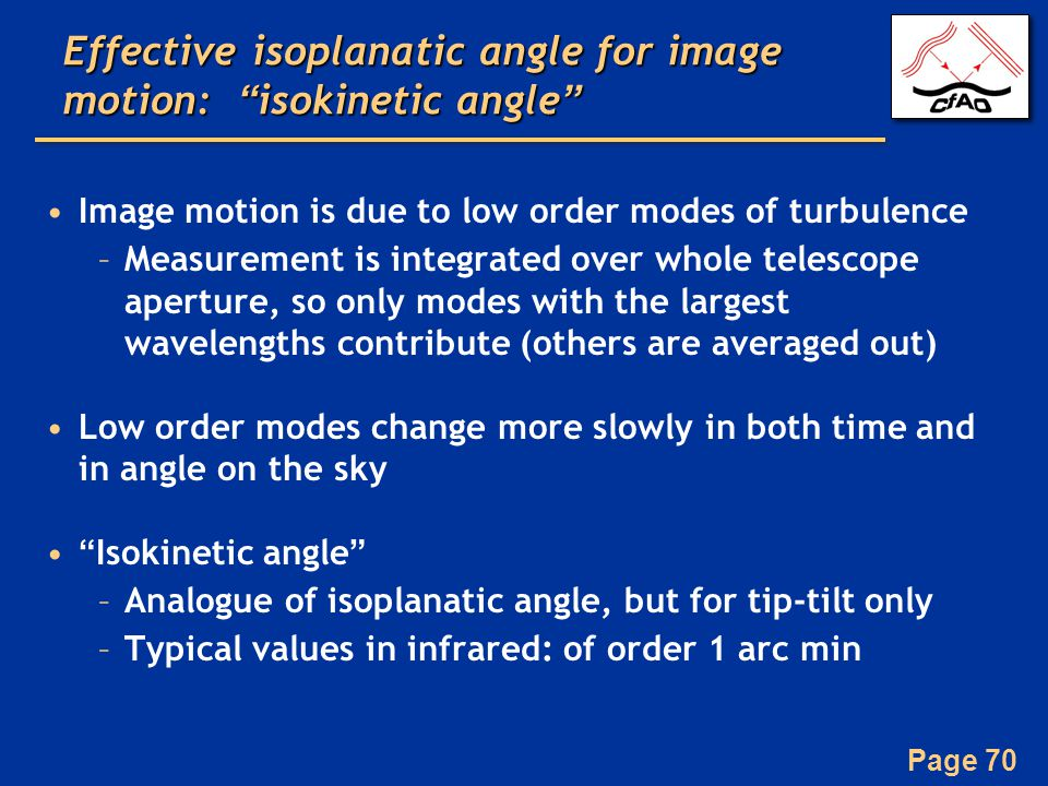 Page 70 Effective isoplanatic angle for image motion: isokinetic angle Image motion is due to low order modes of turbulence –Measurement is integrated over whole telescope aperture, so only modes with the largest wavelengths contribute (others are averaged out) Low order modes change more slowly in both time and in angle on the sky Isokinetic angle –Analogue of isoplanatic angle, but for tip-tilt only –Typical values in infrared: of order 1 arc min
