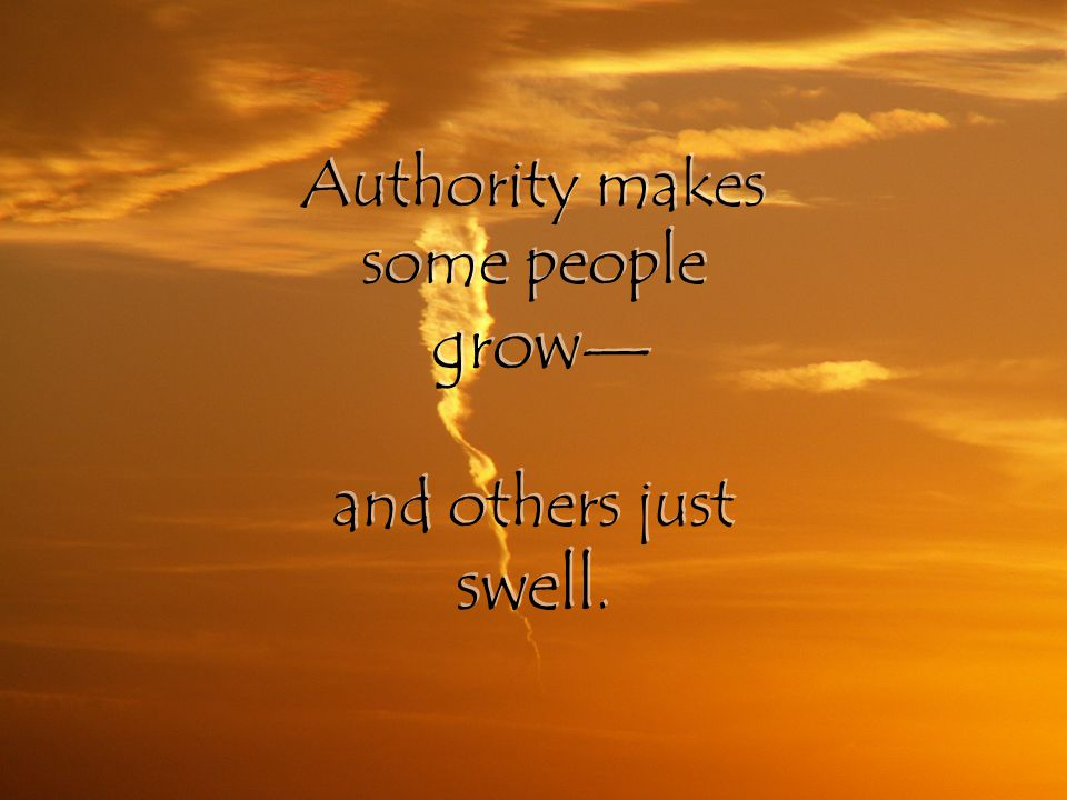 Authority makes some people grow — and others just swell.