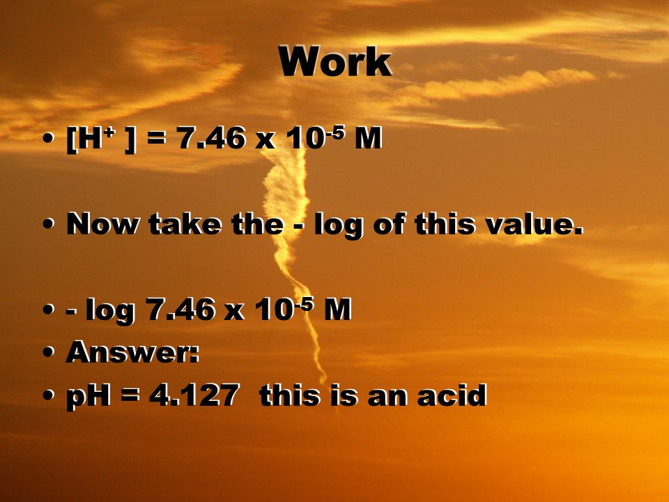 Work [H + ] = 7.46 x 10 -5 M Now take the - log of this value.