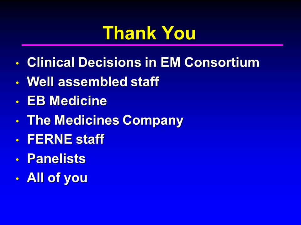 Thank You Clinical Decisions in EM Consortium Clinical Decisions in EM Consortium Well assembled staff Well assembled staff EB Medicine EB Medicine The Medicines Company The Medicines Company FERNE staff FERNE staff Panelists Panelists All of you All of you