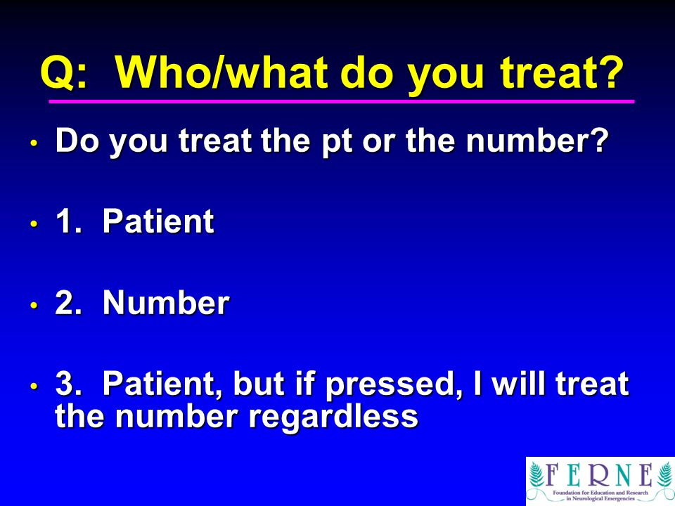 Q: Who/what do you treat. Do you treat the pt or the number.