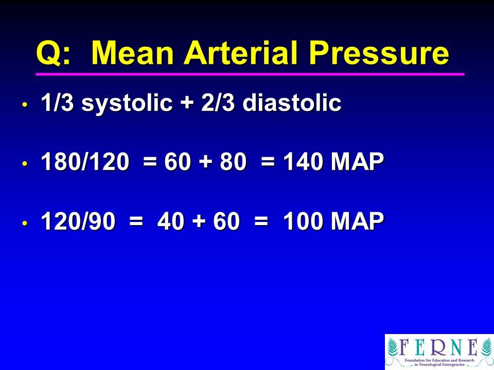 Q: Mean Arterial Pressure 1/3 systolic + 2/3 diastolic 1/3 systolic + 2/3 diastolic 180/120 = 60 + 80 = 140 MAP 180/120 = 60 + 80 = 140 MAP 120/90 = 40 + 60 = 100 MAP 120/90 = 40 + 60 = 100 MAP