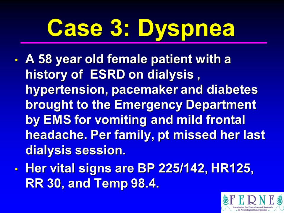 Case 3: Dyspnea A 58 year old female patient with a history of ESRD on dialysis, hypertension, pacemaker and diabetes brought to the Emergency Department by EMS for vomiting and mild frontal headache.