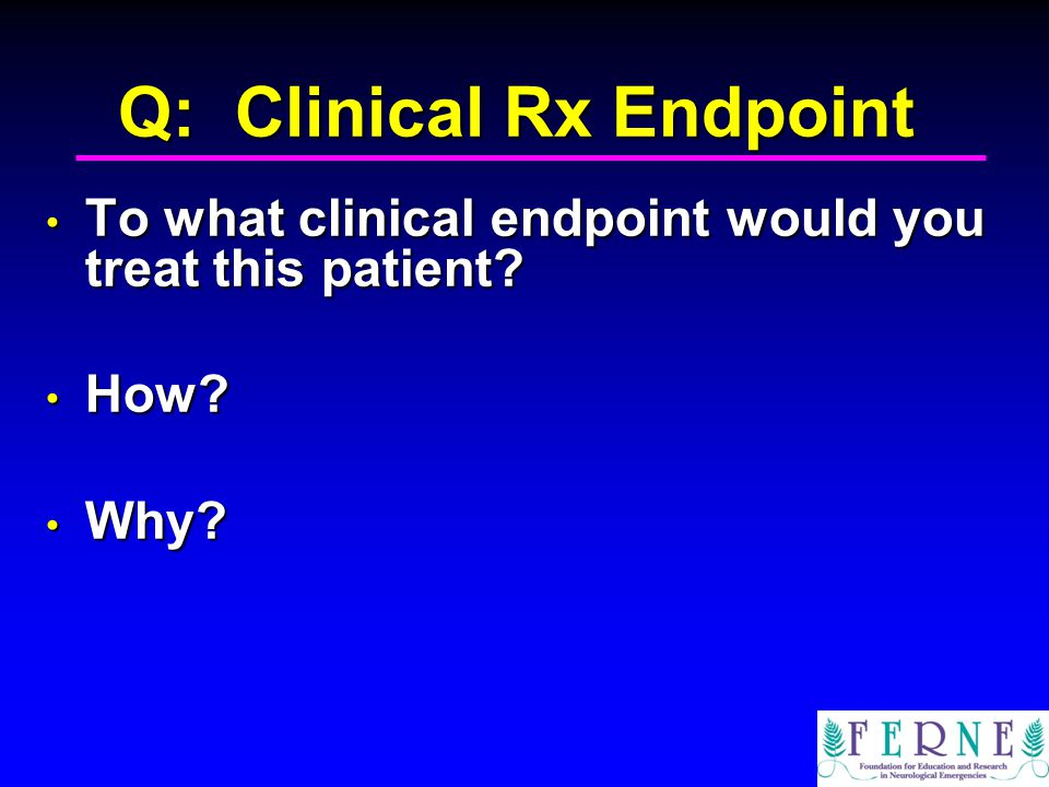 Q: Clinical Rx Endpoint To what clinical endpoint would you treat this patient.