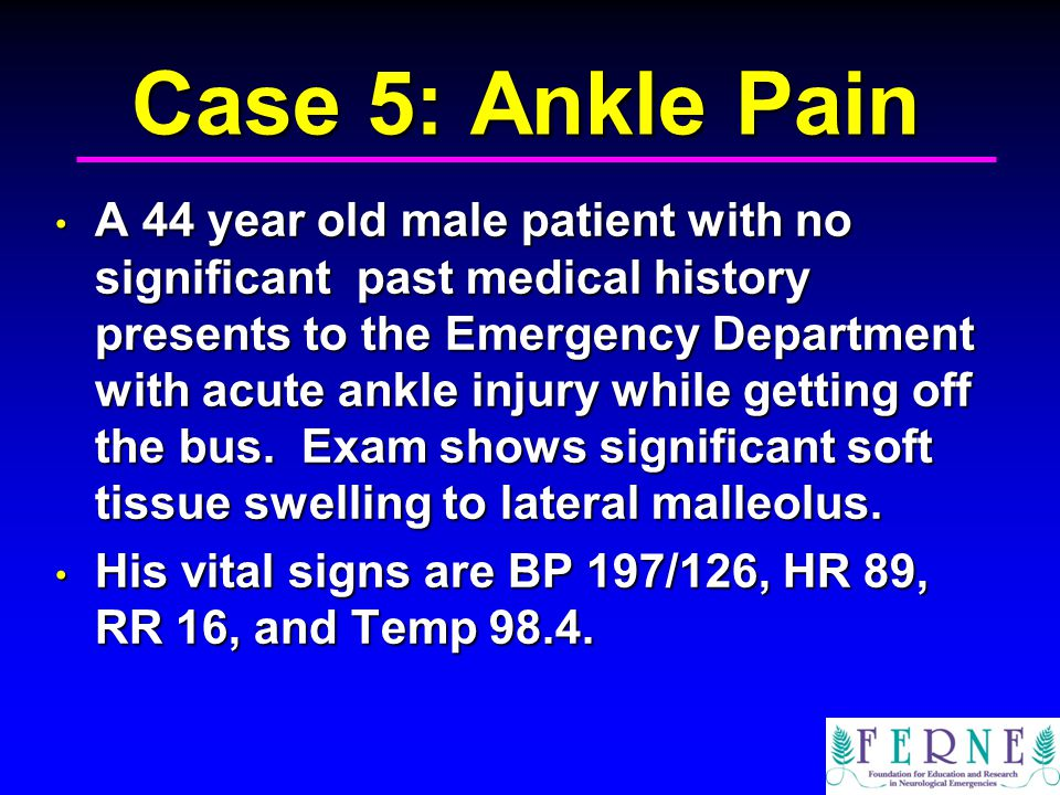 Case 5: Ankle Pain A 44 year old male patient with no significant past medical history presents to the Emergency Department with acute ankle injury while getting off the bus.