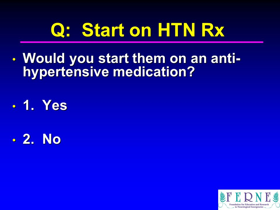 Q: Start on HTN Rx Would you start them on an anti- hypertensive medication.