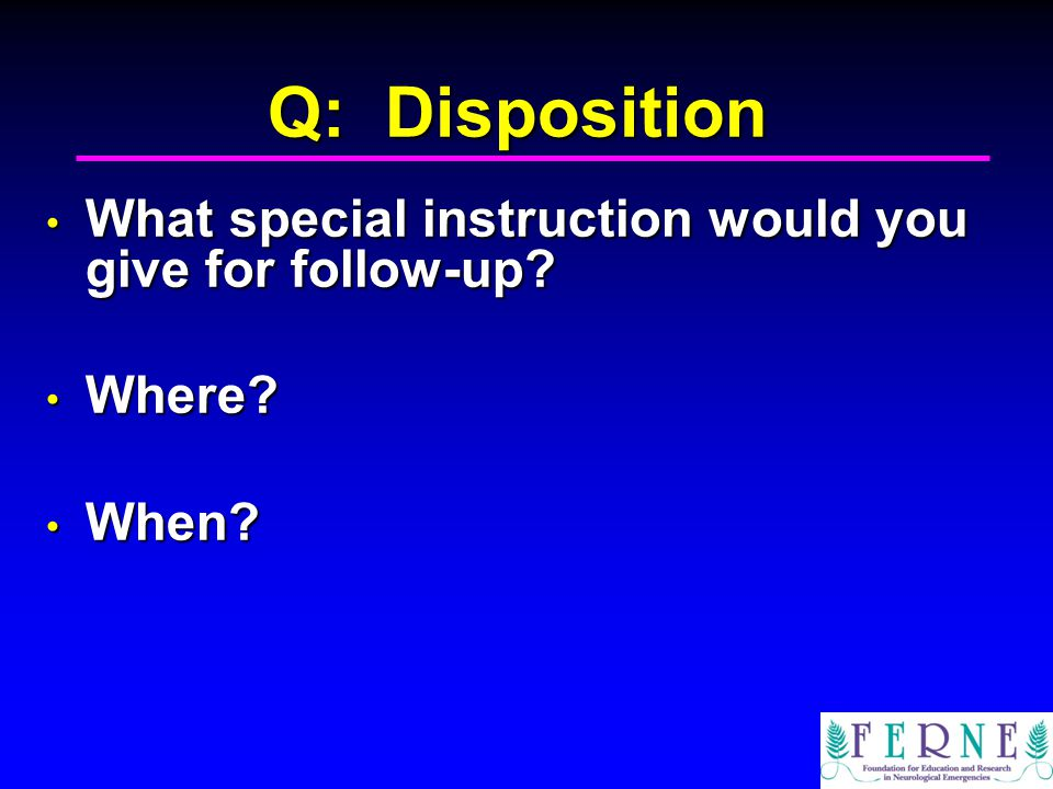 Q: Disposition What special instruction would you give for follow-up.