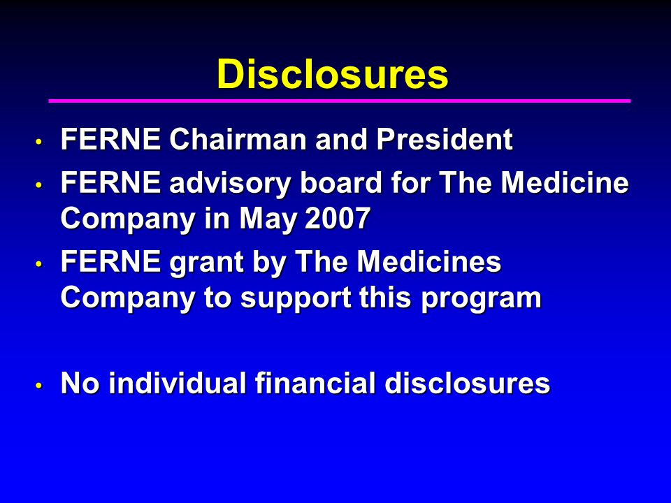 Disclosures FERNE Chairman and President FERNE Chairman and President FERNE advisory board for The Medicine Company in May 2007 FERNE advisory board for The Medicine Company in May 2007 FERNE grant by The Medicines Company to support this program FERNE grant by The Medicines Company to support this program No individual financial disclosures No individual financial disclosures