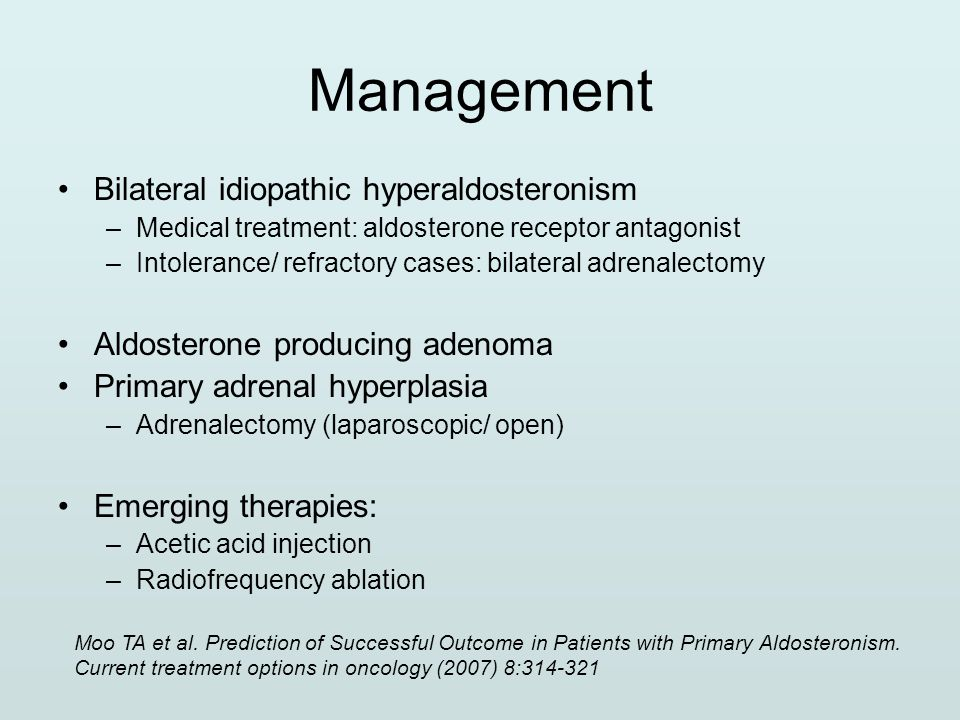 Management Bilateral idiopathic hyperaldosteronism –Medical treatment: aldosterone receptor antagonist –Intolerance/ refractory cases: bilateral adren