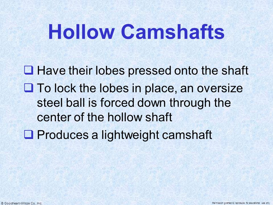 © Goodheart-Willcox Co., Inc. Permission granted to reproduce for educational use only Hollow Camshafts  Have their lobes pressed onto the shaft  To