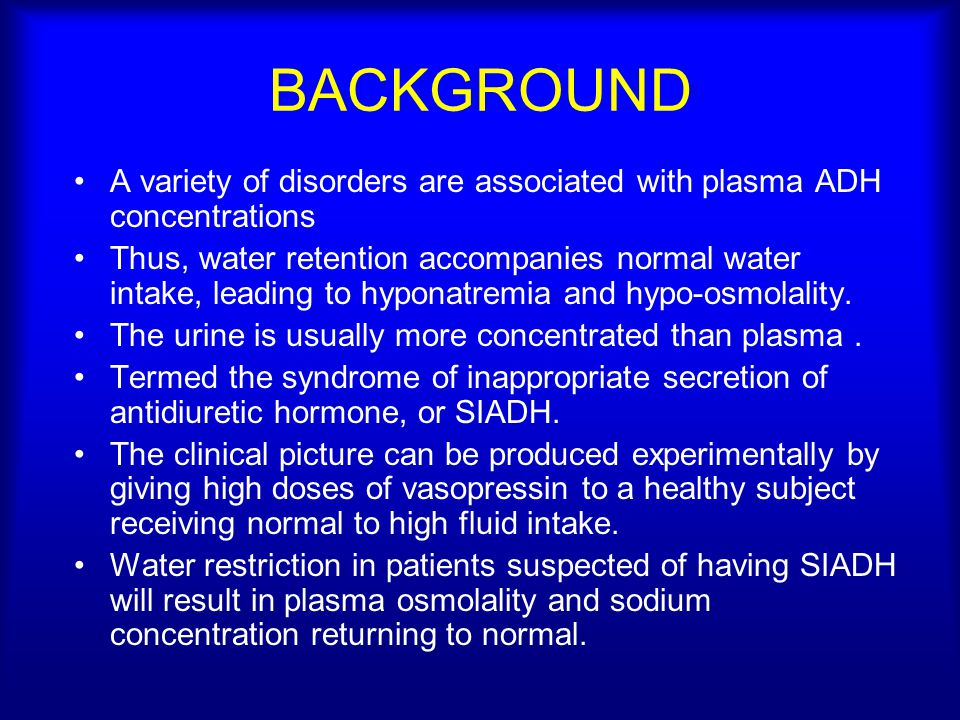 BACKGROUND A variety of disorders are associated with plasma ADH concentrations Thus, water retention accompanies normal water intake, leading to hypo