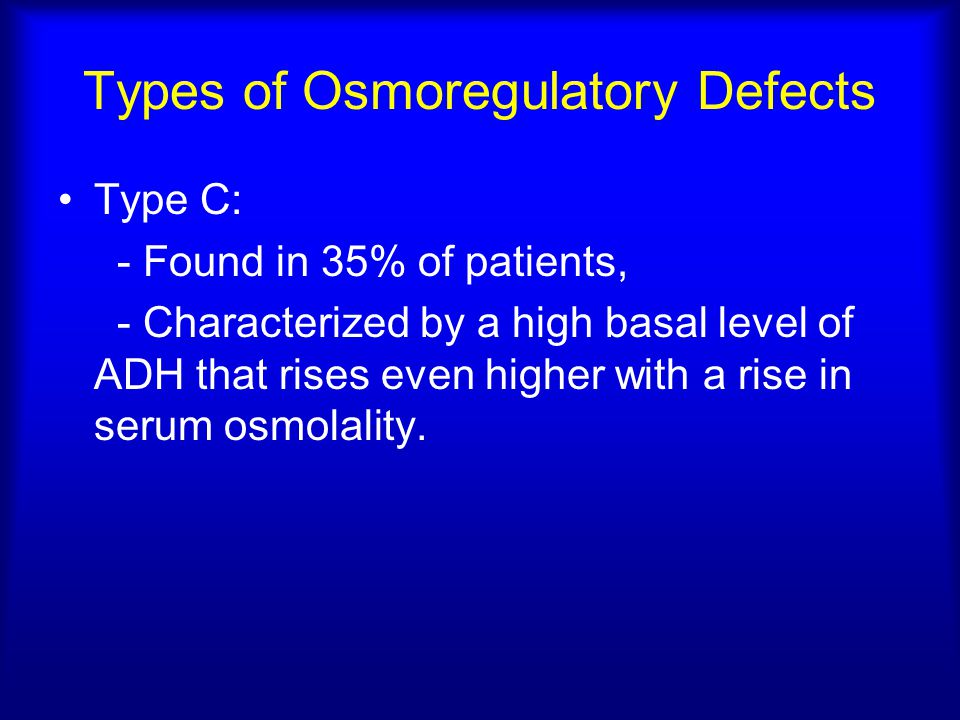 Types of Osmoregulatory Defects Type C: - Found in 35% of patients, - Characterized by a high basal level of ADH that rises even higher with a rise in