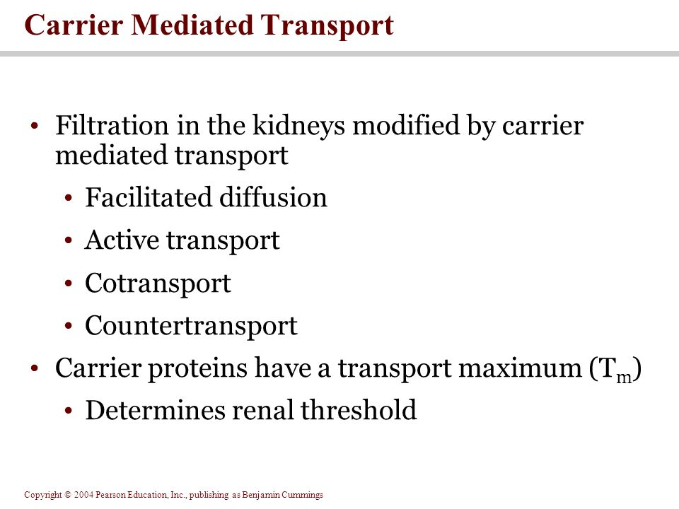 Copyright © 2004 Pearson Education, Inc., publishing as Benjamin Cummings Filtration in the kidneys modified by carrier mediated transport Facilitated diffusion Active transport Cotransport Countertransport Carrier proteins have a transport maximum (T m ) Determines renal threshold Carrier Mediated Transport