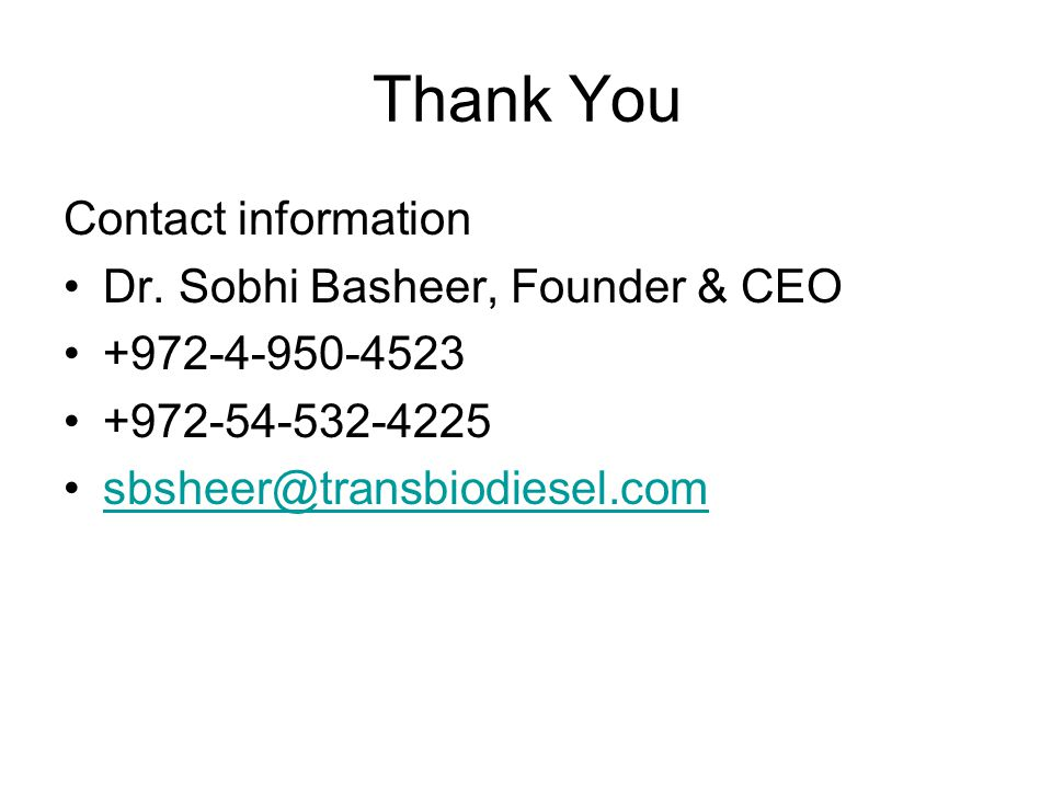 Thank You Contact information Dr. Sobhi Basheer, Founder & CEO +972-4-950-4523 +972-54-532-4225 sbsheer@transbiodiesel.com