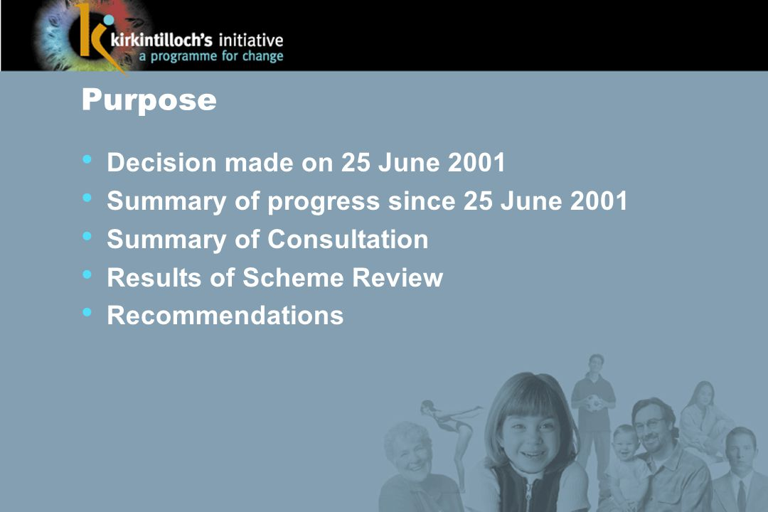Purpose Decision made on 25 June 2001 Summary of progress since 25 June 2001 Summary of Consultation Results of Scheme Review Recommendations