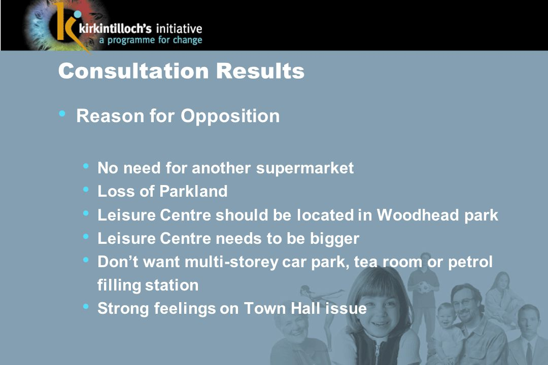 Consultation Results Reason for Opposition No need for another supermarket Loss of Parkland Leisure Centre should be located in Woodhead park Leisure Centre needs to be bigger Don't want multi-storey car park, tea room or petrol filling station Strong feelings on Town Hall issue