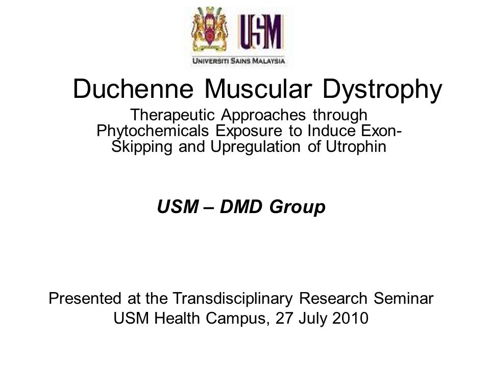 Duchenne Muscular Dystrophy Therapeutic Approaches through Phytochemicals Exposure to Induce Exon- Skipping and Upregulation of Utrophin USM – DMD Group Presented at the Transdisciplinary Research Seminar USM Health Campus, 27 July 2010