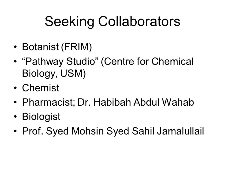 Seeking Collaborators Botanist (FRIM) Pathway Studio (Centre for Chemical Biology, USM) Chemist Pharmacist; Dr.