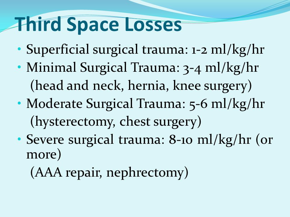 Third Space Losses Superficial surgical trauma: 1-2 ml/kg/hr Minimal Surgical Trauma: 3-4 ml/kg/hr (head and neck, hernia, knee surgery) Moderate Surg