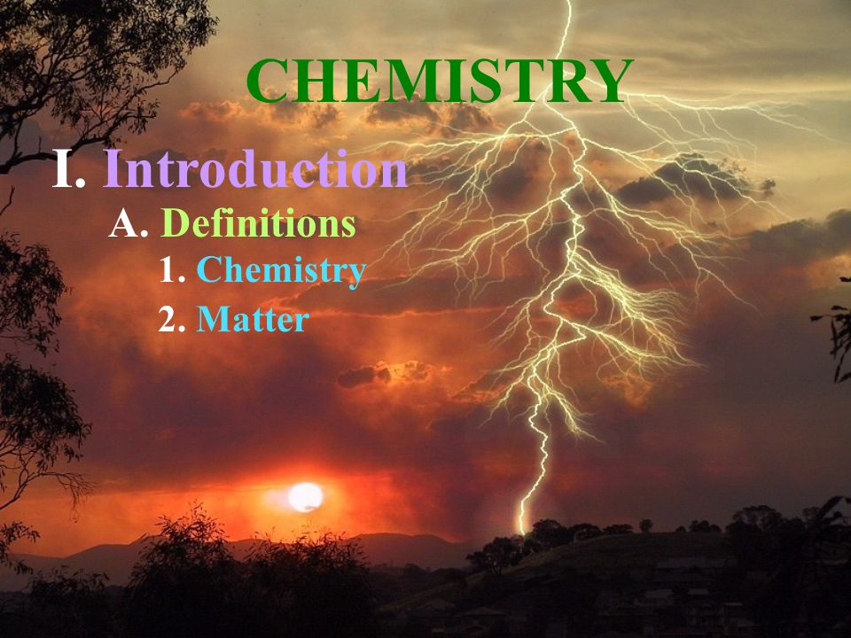 A. Definitions 1. Chemistry 2. Matter CHEMISTRY I. Introduction