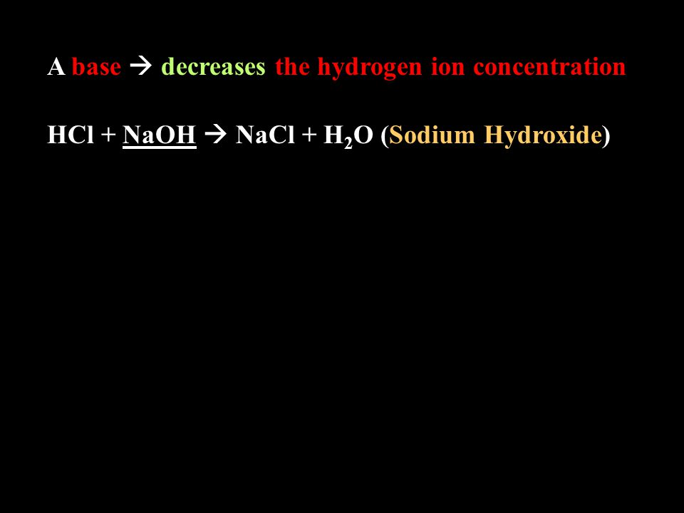 A base  decreases the hydrogen ion concentration HCl + NaOH  NaCl + H 2 O (Sodium Hydroxide)