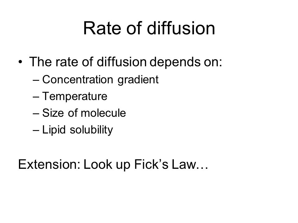 Rate of diffusion The rate of diffusion depends on: –Concentration gradient –Temperature –Size of molecule –Lipid solubility Extension: Look up Fick's