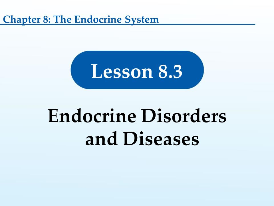 Endocrine Disorders and Diseases Lesson 8.3 Chapter 8: The Endocrine System