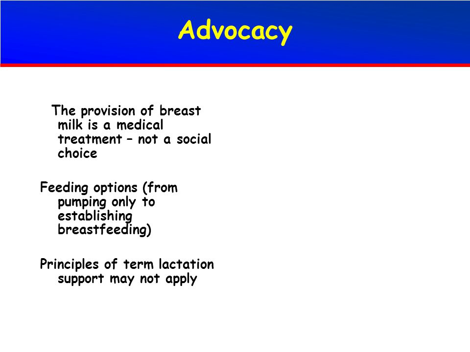 Advocacy The provision of breast milk is a medical treatment – not a social choice Feeding options (from pumping only to establishing breastfeeding) P