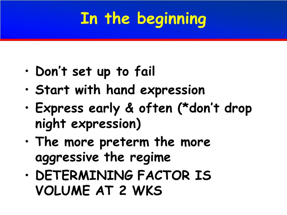 In the beginning Don't set up to fail Start with hand expression Express early & often (*don't drop night expression) The more preterm the more aggressive the regime DETERMINING FACTOR IS VOLUME AT 2 WKS