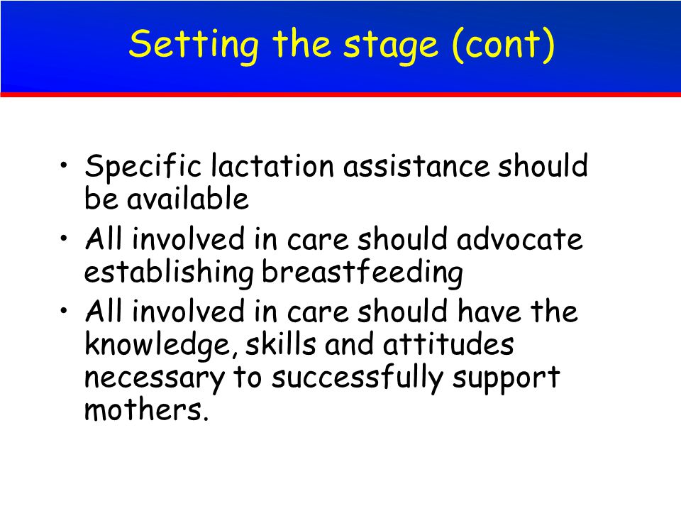 Setting the stage (cont) Specific lactation assistance should be available All involved in care should advocate establishing breastfeeding All involved in care should have the knowledge, skills and attitudes necessary to successfully support mothers.