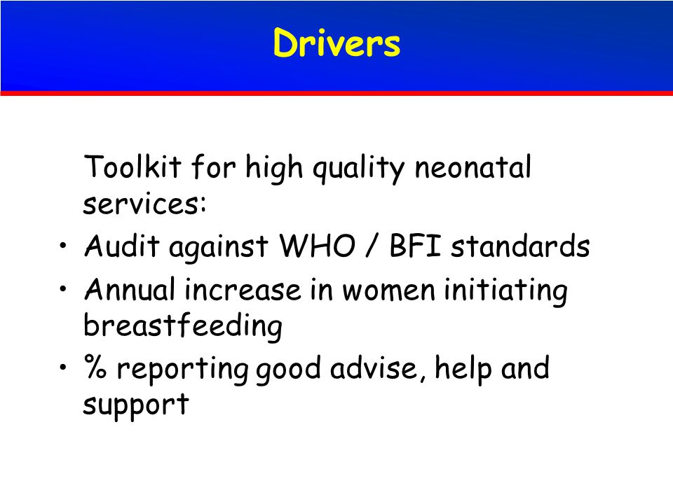 Drivers Toolkit for high quality neonatal services: Audit against WHO / BFI standards Annual increase in women initiating breastfeeding % reporting good advise, help and support